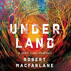 Underland: A Deep Time Journey Audiobook, by Robert Macfarlane