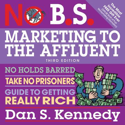No B.S. Marketing to the Affluent: No Holds Barred, Take No Prisoners, Guide to Getting Really Rich 3rd Audiobook, by Dan S. Kennedy
