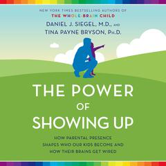 The Power of Showing Up: How Parental Presence Shapes Who Our Kids Become and How Their Brains Get Wired Audiobook, by Daniel J. Siegel, Tina Payne Bryson