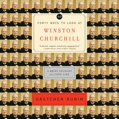 Forty Ways to Look at Winston Churchill: A Brief Account of a Long Life Audiobook, by Gretchen Rubin