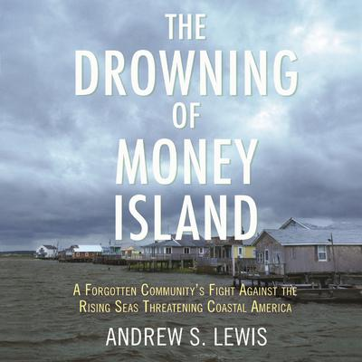 The Drowning of Money Island: A Forgotten Communitys Fight Against the Rising Seas Forever Changing Coastal America Audiobook, by Andrew S. Lewis