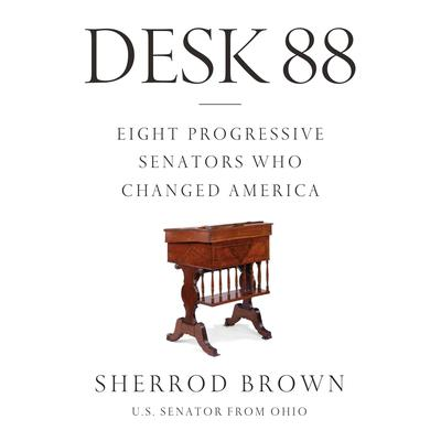 Desk 88: Eight Progressive Senators Who Changed America Audiobook, by Sherrod Brown