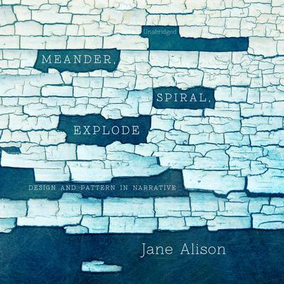 Meander, Spiral, Explode: Design and Pattern in Narrative Audiobook, by Jane Alison