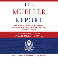The Mueller Report: The Final Report of the Special Counsel into Donald Trump, Russia, and Collusion Audiobook, by Robert S. Mueller, Special Counsel's Office U.S. Department of Justice, Alan Dershowitz