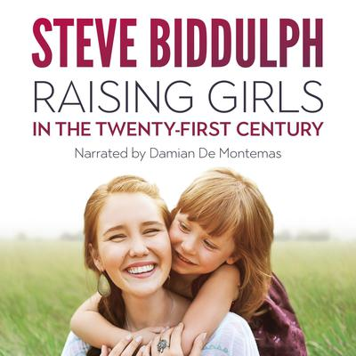 Raising Girls in the 21st Century: From babyhood to womanhood – helping your daughter to grow up wise, warm and strong Audiobook, by Steve Biddulph