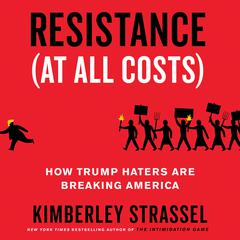 Resistance (At All Costs): How Trump Haters Are Breaking America Audiobook, by Kimberley Strassel