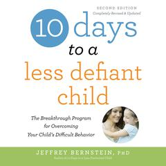 10 Days to a Less Defiant Child, second edition: The Breakthrough Program for Overcoming Your Childs Difficult Behavior Audiobook, by Jeffrey Bernstein, PhD