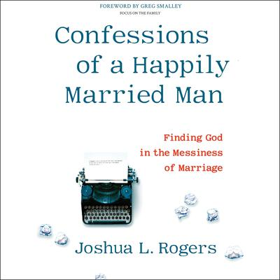 Confessions of a Happily Married Man: Finding God in the Messiness of Marriage Audiobook, by