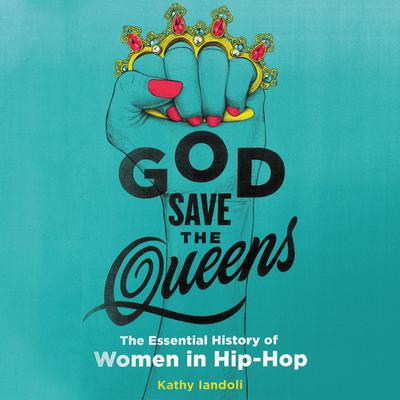 God Save the Queens: The Essential History of Women in Hip-Hop Audiobook, by Kathy  Iandoli