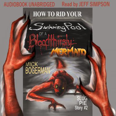 How to Rid Your Swimming Pool of a Bloodthirsty Mermaid Audiobook, by Mick Bogerman