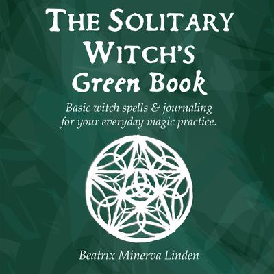 The Solitary Witch's Green Book: Basic Witch Spells & Journaling for Your Everyday Magic Practice Audiobook, by Beatrix Minerva Linden