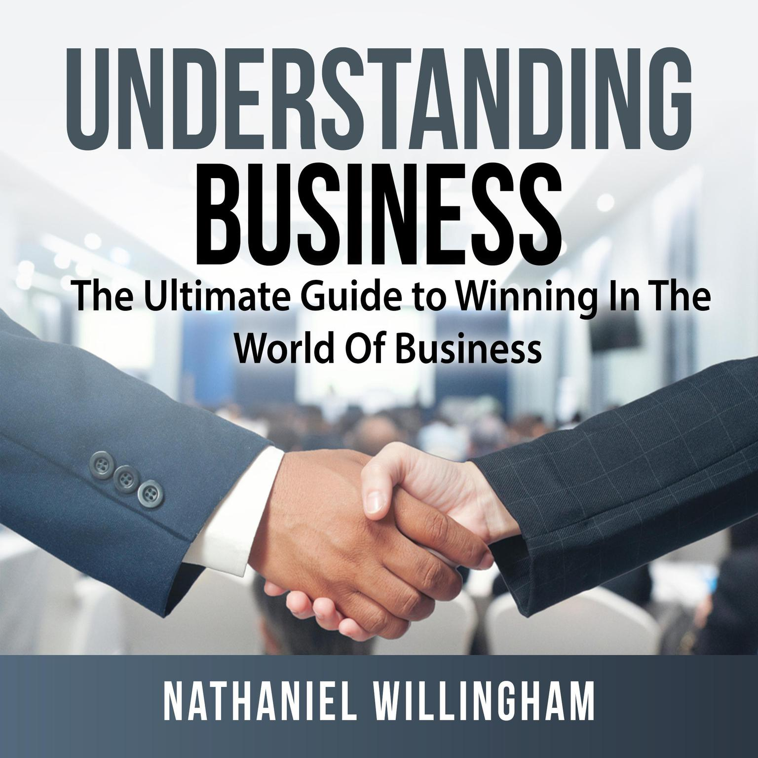 Understanding Business: The Ultimate Guide to Winning In The World Of Business Audiobook, by Nathaniel Willingham