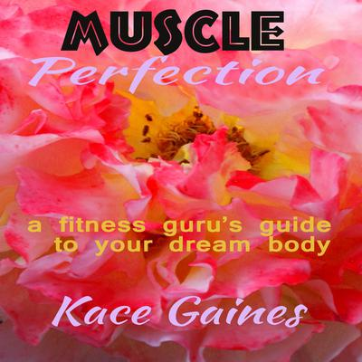 Muscle Perfection - a fitness gurus guide to your dream body Audiobook, by Kace Gaines