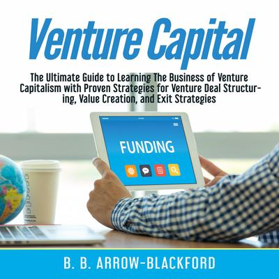 Venture Capital: The Ultimate Guide to Learning The Business of Venture Capitalism with Proven Strategies for Venture Deal Structuring, Value Creation, and Exit Strategies Audiobook, by B. B. Arrow-Blackford