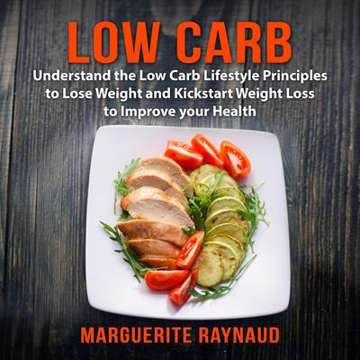 Low Carb: Understand the Low Carb Lifestyle Principles to Lose Weight and Kickstart Weight Loss to Improve your Health Audiobook, by Marguerite Raynaud