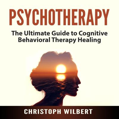 Psychotherapy: The Ultimate Guide to Cognitive Behavioral Therapy Healing Audiobook, by Christoph Wilbert
