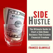 Side Hustle: The Ultimate Guide to Start a Side Home Business That Creates Financial Freedom Audiobook, by Frances Glanville