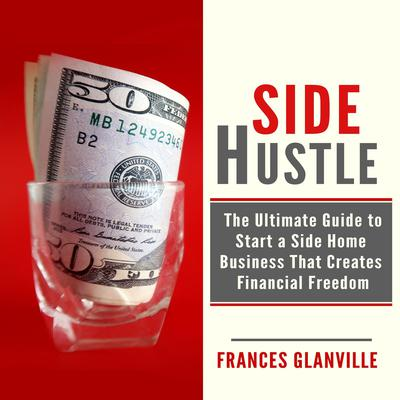 Side Hustle: The Ultimate Guide to Start a Side Home Business That Creates Financial Freedom Audiobook, by