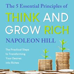 The 5 Essential Principles of Think and Grow Rich: The Practical Steps to Transforming Your Desires into Riches Audiobook, by Napoleon Hill