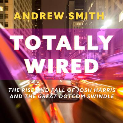 Totally Wired: The Rise and Fall of Josh Harris and The Great Dotcom Swindle Audiobook, by Andrew Smith