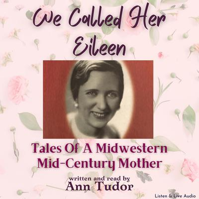 We Called Her Eileen: Tales Of A Midwestern Mid-Century Mother Audiobook, by Ann Tudor