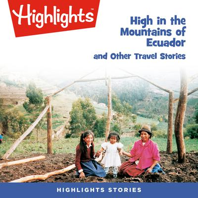 High in the Mountains of Ecuador and Other Travel Stories Audiobook, by Highlights for Children