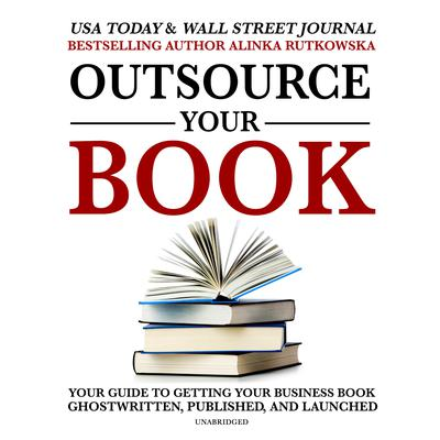 Outsource Your Book: Your Guide to Getting Your Business Book Ghostwritten, Published, and Launched Audiobook, by Alinka Rutkowska