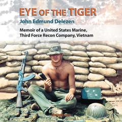 Eye of the Tiger: Memoir of a United States Marine, Third Force Recon Company, Vietnam Audiobook, by John Edmund Delezen