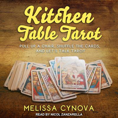 Kitchen Table Tarot: Pull Up A Chair, Shuffle The Cards, And Let's Talk Tarot Audiobook, by Melissa Cynova