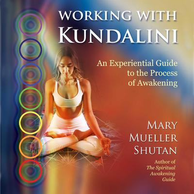 Working with Kundalini: An Experiential Guide to the Process of Awakening Audiobook, by Mary Mueller Shutan