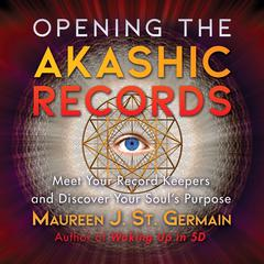 Opening the Akashic Records: Meet Your Record Keepers and Discover Your Soul's Purpose Audiobook, by Maureen J. St. Germain