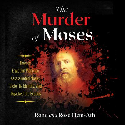The Murder of Moses: How an Egyptian Magician Assassinated Moses, Stole His Identity, and Hijacked the Exodus Audiobook, by Rand Flem-Ath