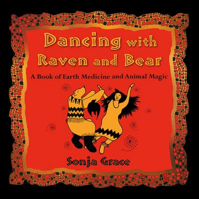 Dancing with Raven and Bear: A Book of Earth Medicine and Animal Magic Audiobook, by Sonja Grace