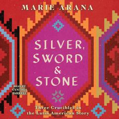 Silver, Sword, and Stone: Three Crucibles in the Latin American Story Audiobook, by Marie Arana