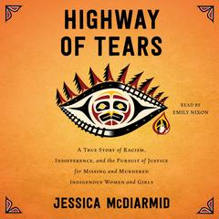 Highway of Tears: A True Story of Racism, Indifference, and the Pursuit of Justice for Missing and Murdered Indigenous Women and Girls Audiobook, by Jessica McDiarmid