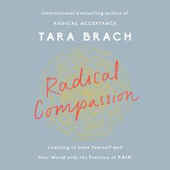 Radical Compassion: Learning to Love Yourself and Your World with the Practice of RAIN Audiobook, by Tara Brach