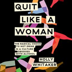 Quit Like a Woman: The Radical Choice to Not Drink in a Culture Obsessed with Alcohol Audiobook, by Holly Whitaker