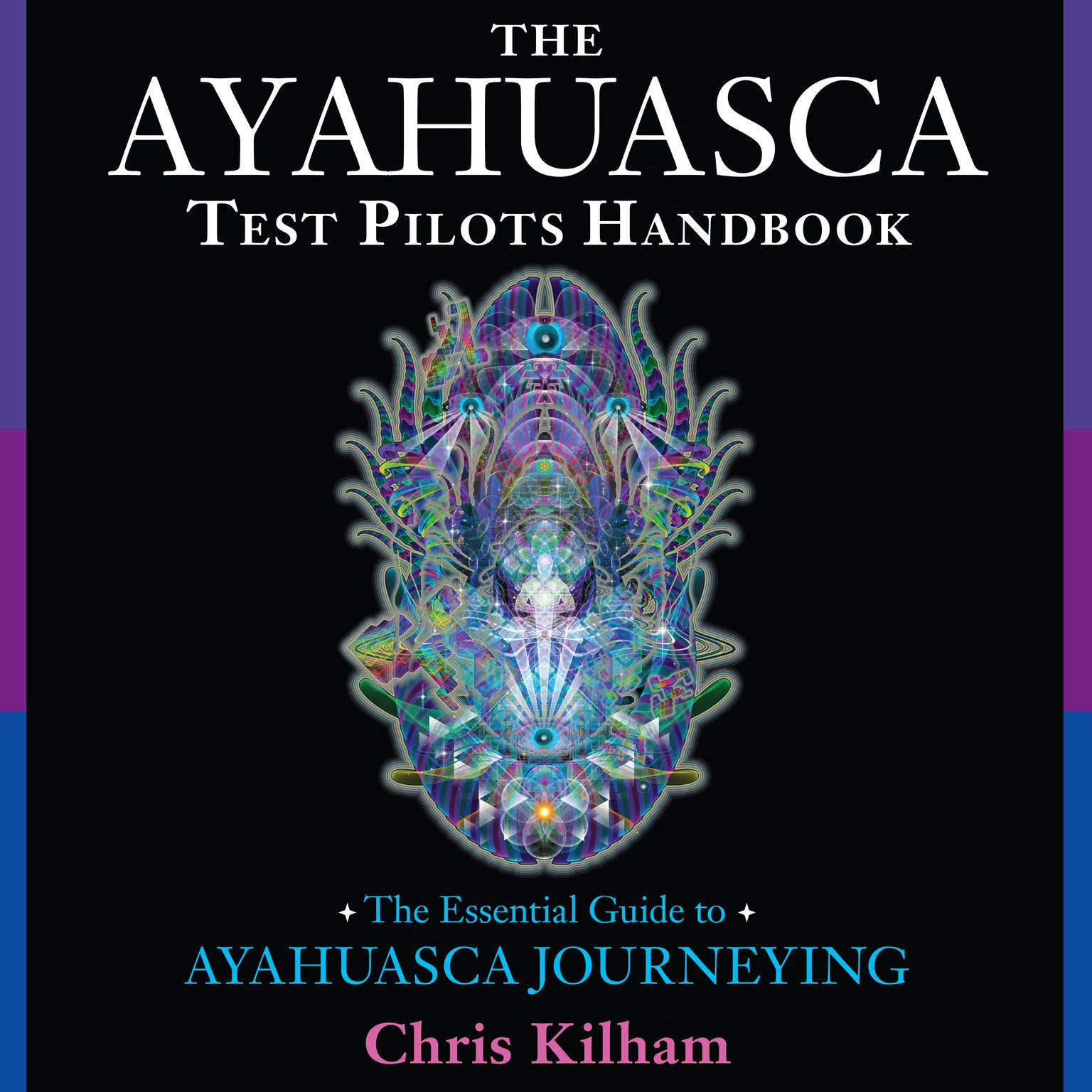 The Ayahuasca Test Pilots Handbook: The Essential Guide to Ayahuasca Journeying Audiobook, by Chris Kilham