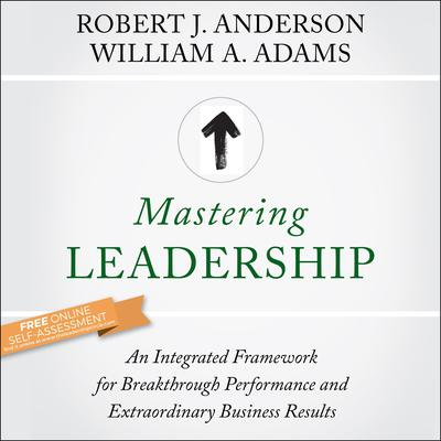 Mastering Leadership: An Integrated Framework for Breakthrough Performance and Extraordinary Business Results Audiobook, by Robert J. Anderson