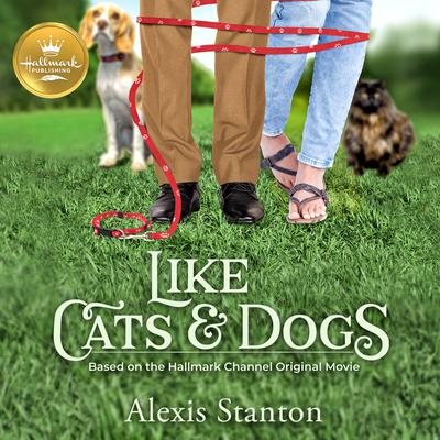 Like Cats and Dogs: Based on the Hallmark Channel Original Movie Audiobook, by Alexis Stanton