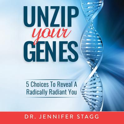Unzip Your Genes: 5 Choices to Reveal a Radically Radiant You Audiobook, by Jennifer Stagg