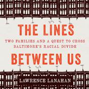 The Lines Between Us: Two Families and a Quest to Cross Baltimore's Racial Divide Audiobook, by Lawrence Lanahan