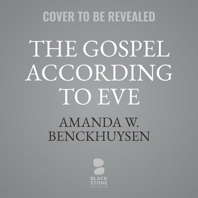 The Gospel According to Eve: A History of Women's Interpretation Audiobook, by Amanda W. Benckhuysen