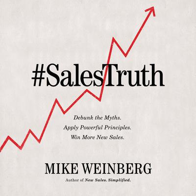 Sales Truth: Debunk the Myths. Apply Powerful Principles. Win More New Sales. Audiobook, by Mike Weinberg