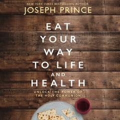 Eat Your Way to Life and Health: Unlock the Power of the Holy Communion Audiobook, by Joseph Prince