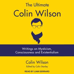 The Ultimate Colin Wilson: Writings on Mysticism, Consciousness and Existentialism Audiobook, by Colin Wilson