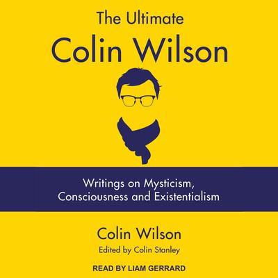 The Ultimate Colin Wilson: Writings on Mysticism, Consciousness and Existentialism Audiobook, by