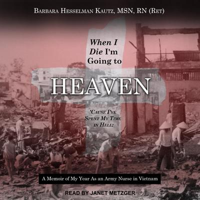 When I Die Im Going to Heaven Cause Ive Spent My Time in Hell: A Memoir of My Year As an Army Nurse in Vietnam Audiobook, by Barbara Hesselman Kautz, MSN, RN
