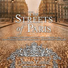 The Streets of Paris: A Guide to the City of Light Following in the Footsteps of Famous Parisians Throughout History Audiobook, by Susan Cahill