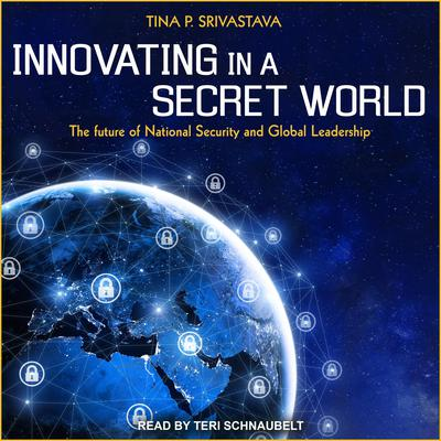Innovating in a Secret World: The Future of National Security and Global Leadership Audiobook, by Tina P. Srivastava